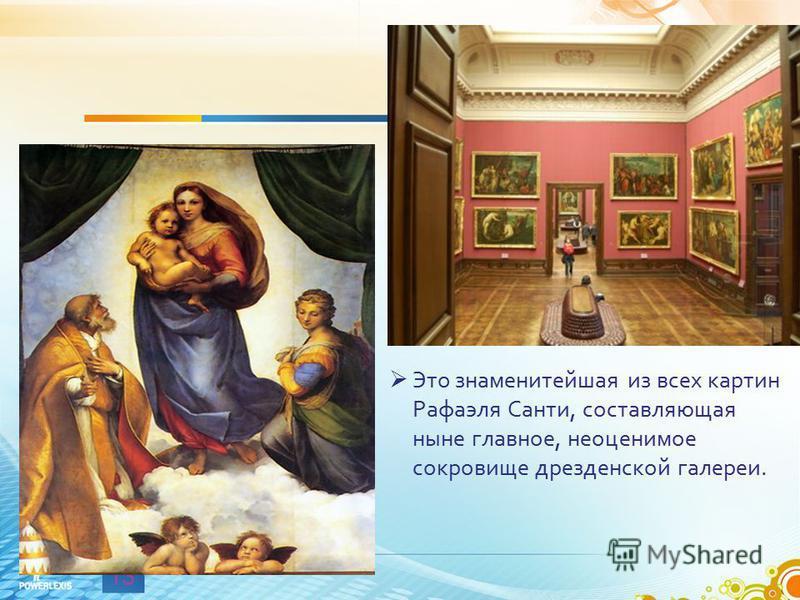 13 Это знаменитейшая из всех картин Рафаэля Санти, составляющая ныне главное, неоценимое сокровище дрезденской галереи. Именно там сегодня выставлен шедевр мирового искусства - Сикстинская мадонна.