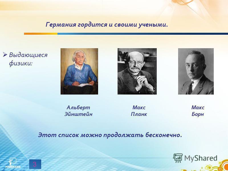 3 Выдающиеся физики: Германия гордится и своими учеными. Альберт Эйнштейн Макс Планк Макс Борн Этот список можно продолжать бесконечно.