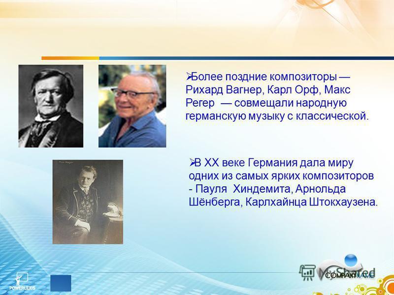 Более поздние композиторы Рихард Вагнер, Карл Орф, Макс Регер совмещали народную германскую музыку с классической. В XX веке Германия дала миру одних из самых ярких композиторов - Пауля Хиндемита, Арнольда Шёнберга, Карлхайнца Штокхаузена.