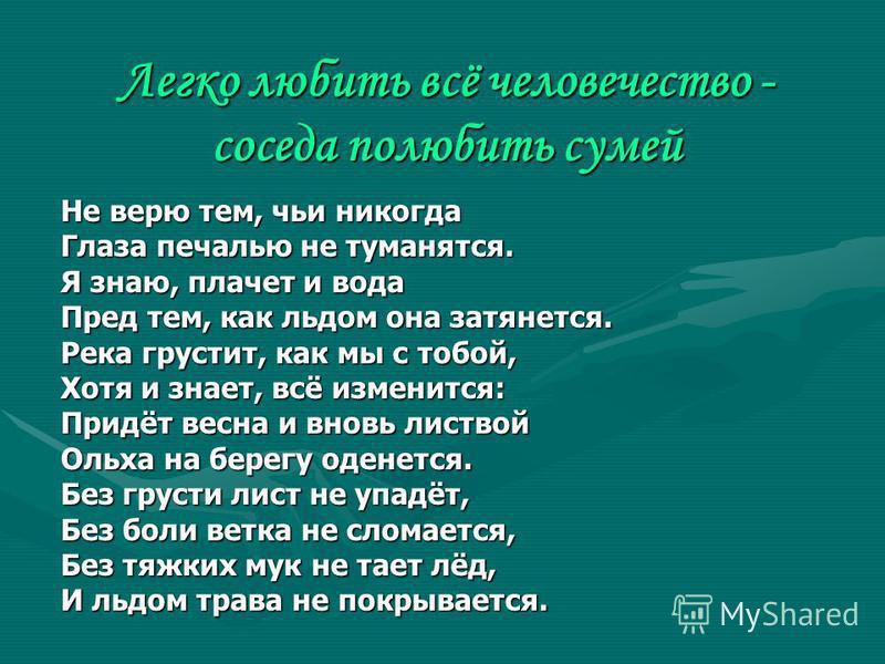 Легко любить всё человечество - соседа полюбить сумей Не верю тем, чьи никогда Глаза печалью не туманятся. Я знаю, плачет и вода Пред тем, как льдом она затянется. Река грустит, как мы с тобой, Хотя и знает, всё изменится: Придёт весна и вновь листво
