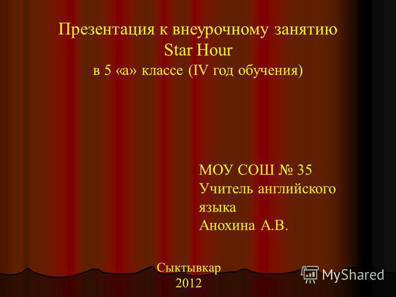 Презентация к внеурочному занятию Star Hour в 5 «а» классе (IV год обучения) МОУ СОШ 35 Учитель английского языка Анохина А.В. Сыктывкар 2012
