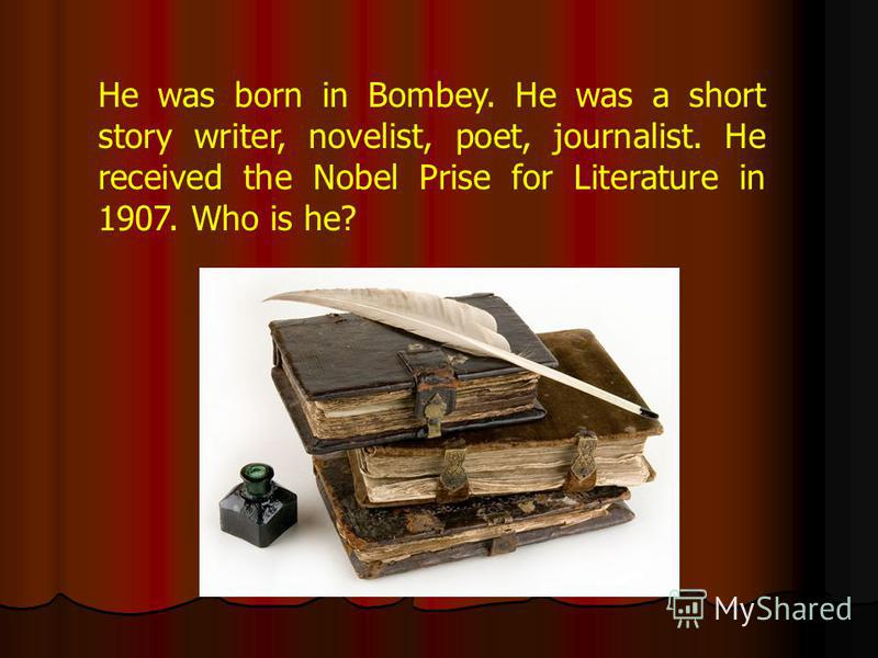 He was born in Bombey. He was a short story writer, novelist, poet, journalist. He received the Nobel Prise for Literature in 1907. Who is he?