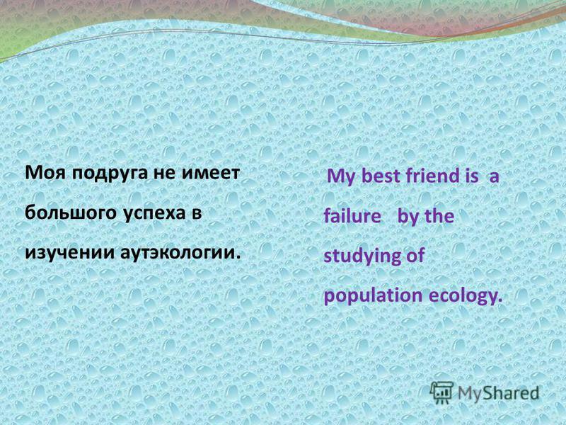 Моя подруга не имеет большого успеха в изучении аутэкологии. My best friend is a failure by the studying of population ecology.