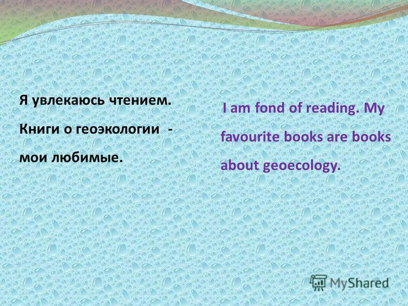 Я увлекаюсь чтением. Книги о геоэкологии - мои любимые. I am fond of reading. My favourite books are books about geoecology.