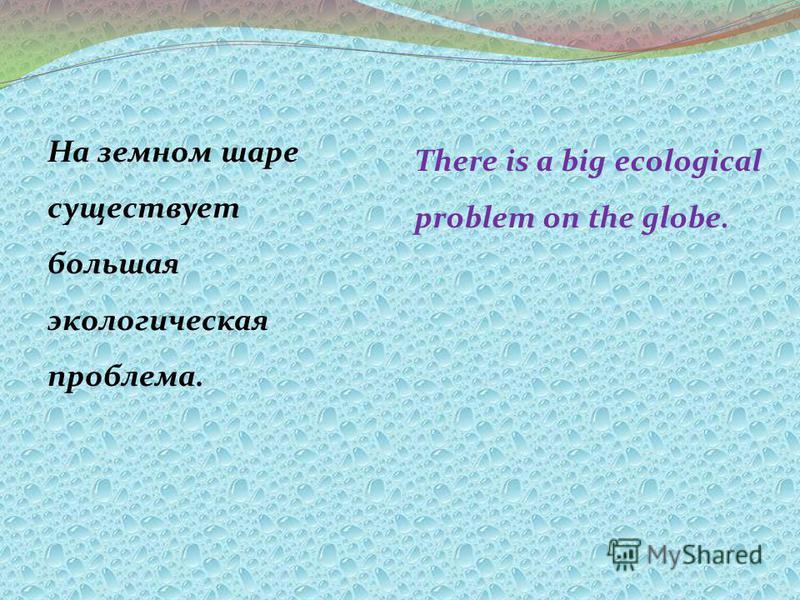 На земном шаре существует большая экологическая проблема. There is a big ecological problem on the globe.
