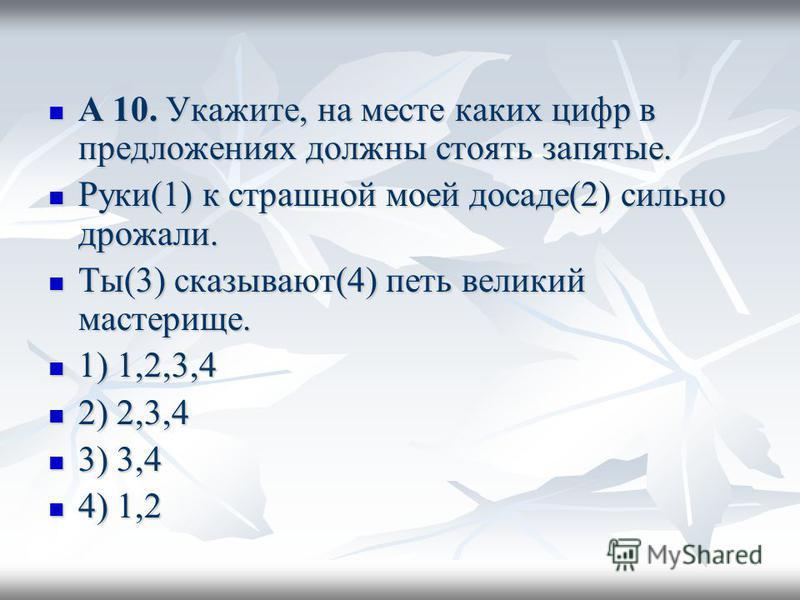 А 10. Укажите, на месте каких цифр в предложениях должны стоять запятые. А 10. Укажите, на месте каких цифр в предложениях должны стоять запятые. Руки(1) к страшной моей досаде(2) сильно дрожали. Руки(1) к страшной моей досаде(2) сильно дрожали. Ты(3