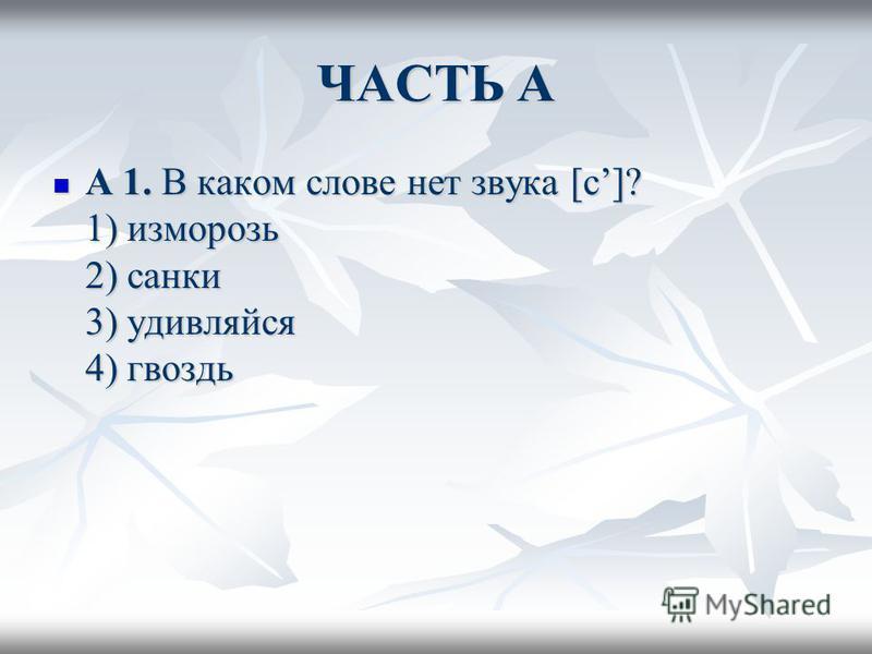 ЧАСТЬ А А 1. В каком слове нет звука [с]? 1) изморозь 2) санки 3) удивляйся 4) гвоздь А 1. В каком слове нет звука [с]? 1) изморозь 2) санки 3) удивляйся 4) гвоздь