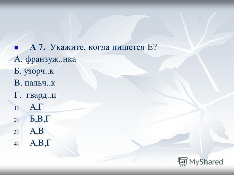 А 7. Укажите, когда пишется Е? А 7. Укажите, когда пишется Е? А. франзуж..нка Б. узорч..к В. пальч..к Г. говард..ц 1) А,Г 2) Б,В,Г 3) А,В 4) А,В,Г