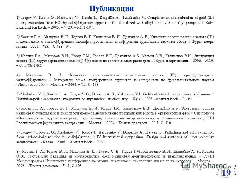 Публикации 19 1) Torgov V., Kostin G., Mashukov V., Korda T., Drapaillo A., Kalchenko V., Complexation and reduction of gold (III) during extraction from HCI by calix[4,6]arenes upper-rim functionalized with alkyl- or tolylthiamethyl groups // J. Sol