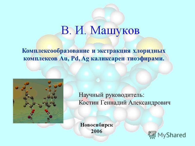 Научный руководитель: Костин Геннадий Александрович Комплексообразование и экстракция хлоридных комплексов Au, Pd, Ag каликсарен тиоэфирами. Новосибирск 2006