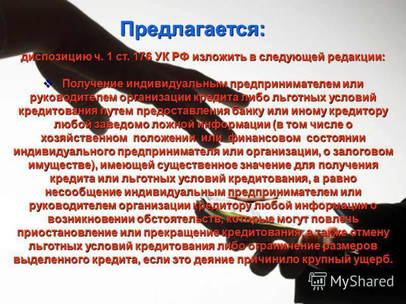 Предлагается: диспозицию ч. 1 ст. 176 УК РФ изложить в следующей редакции: Получение индивидуальным предпринимателем или руководителем организации кредита либо льготных условий кредитования путем предоставления банку или иному кредитору любой заведом