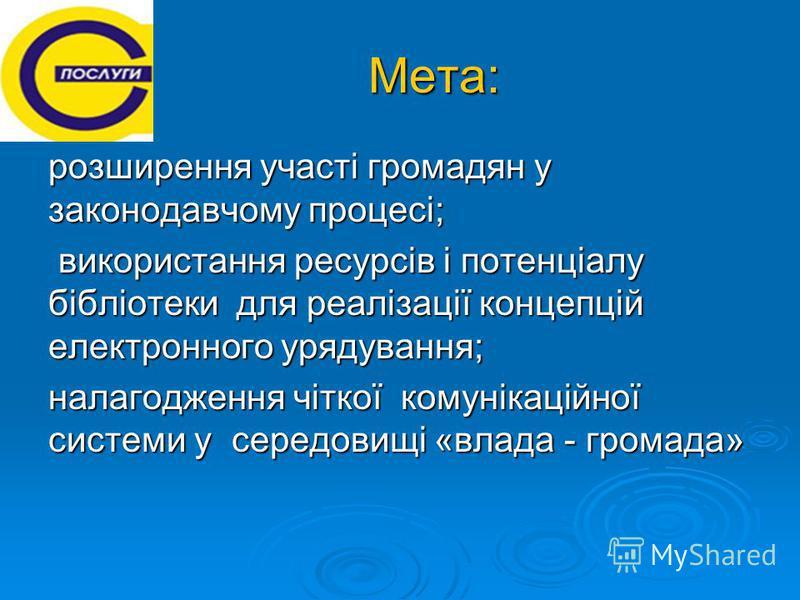 Мета: Мета: розширення участі громадян у законодавчому процесі; використання ресурсів і потенціалу бібліотеки для реалізації концепцій електронного урядування; використання ресурсів і потенціалу бібліотеки для реалізації концепцій електронного урядув
