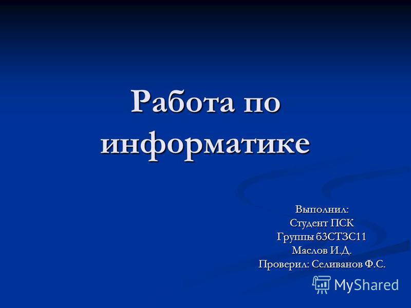Работа по информатике Выполнил: Студент ПСК Группы б 3СТЗС11 Маслов И.Д. Проверил: Селиванов Ф.С.