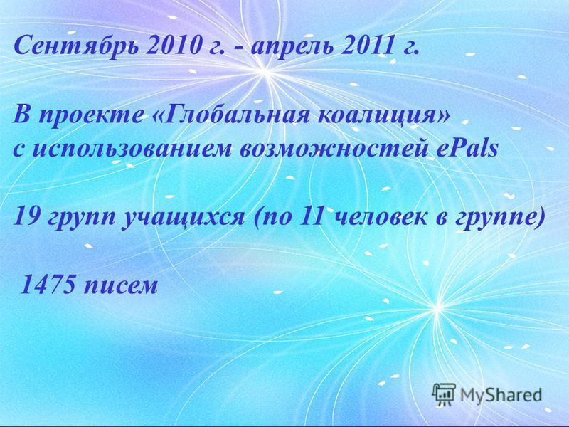 Сентябрь 2010 г. - апрель 2011 г. В проекте «Глобальная коалиция» с использованием возможностей ePals 19 групп учащихся (по 11 человек в группе) 1475 писем