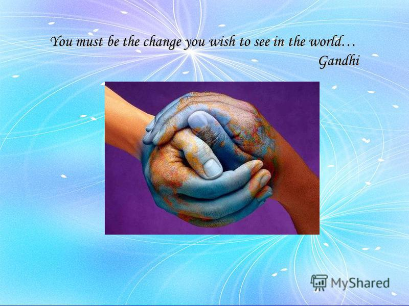 You must be the change you wish to see in the world… Gandhi