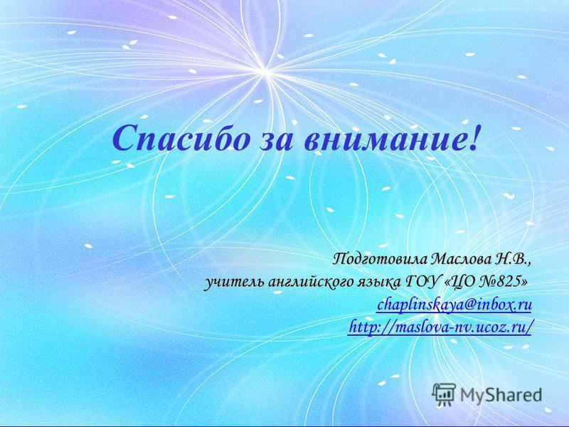 Подготовила Маслова Н.В., учитель английского языка ГОУ «ЦО 825» chaplinskaya@inbox.ru http://maslova-nv.ucoz.ru/ Спасибо за внимание!