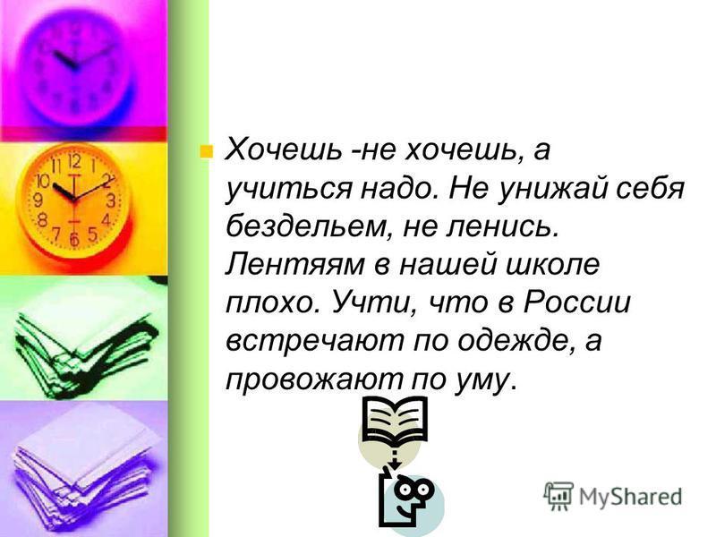 Хочешь -не хочешь, а учиться надо. Не унижай себя бездельем, не ленись. Лентяям в нашей школе плохо. Учти, что в России встречают по одежде, а провожают по уму. Хочешь -не хочешь, а учиться надо. Не унижай себя бездельем, не ленись. Лентяям в нашей ш