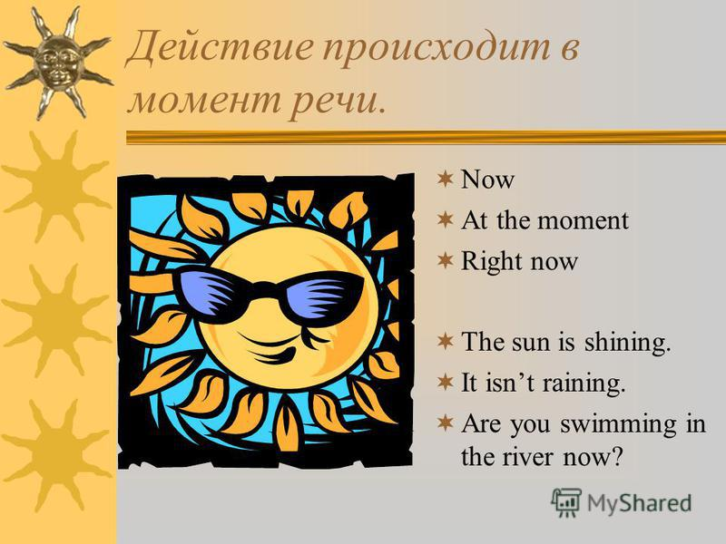 Действие происходит в момент речи. Now At the moment Right now The sun is shining. It isnt raining. Are you swimming in the river now?