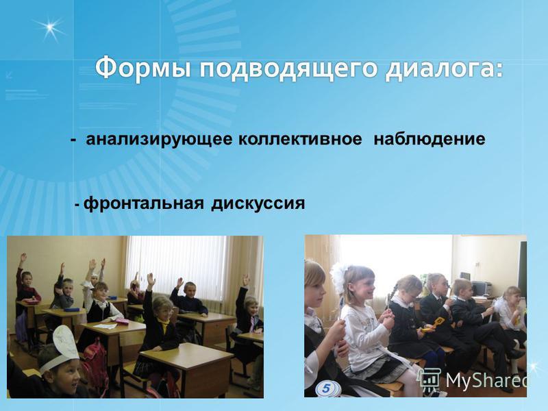 Формы подводящего диалога: Формы подводящего диалога: - анализирующее коллективное наблюдение - фронтальная дискуссия