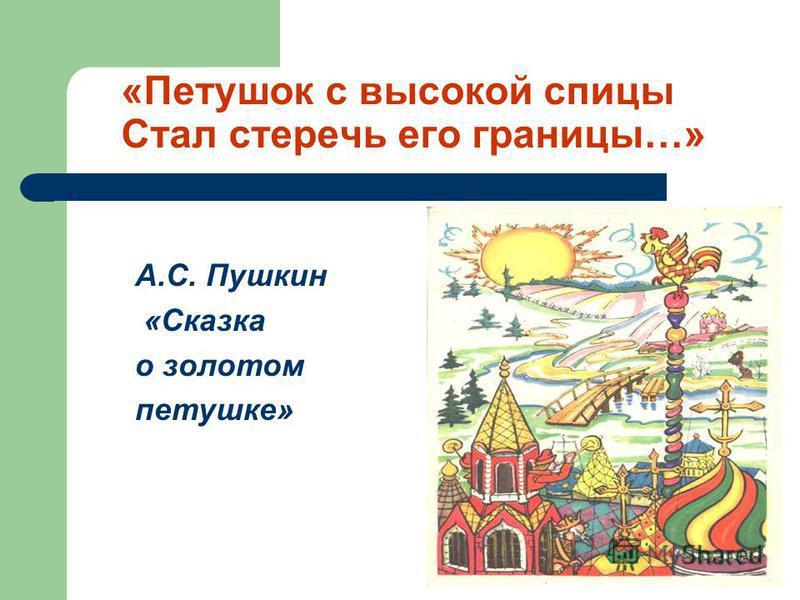 «Петушок с высокой спицы Стал стеречь его границы…» А.C. Пушкин «Сказка о золотом петушке»
