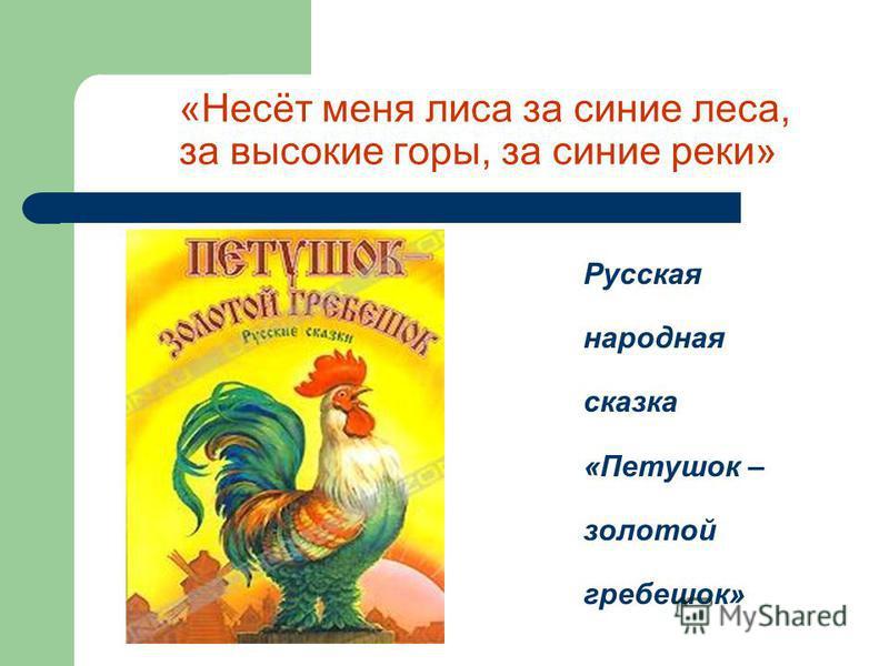 «Несёт меня лиса за синие леса, за высокие горы, за синие реки» Русская народная сказка «Петушок – золотой гребешок»