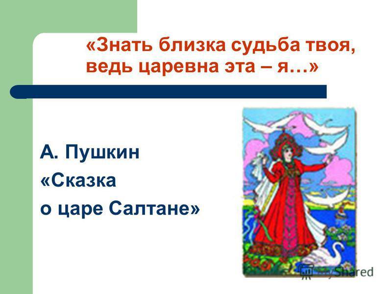 «Знать близка судьба твоя, ведь царевна эта – я…» А. Пушкин «Сказка о царе Салтане»