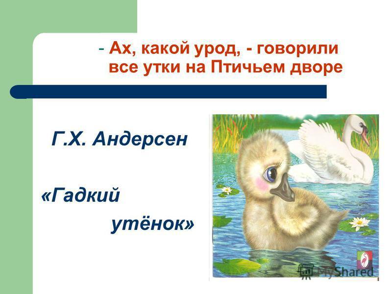 - Ах, какой урод, - говорили все утки на Птичьем дворе Г.Х. Андерсен «Гадкий утёнок»