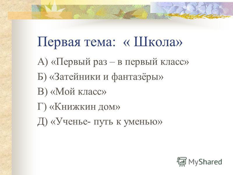 Первая тема: « Школа» А) «Первый раз – в первый класс» Б) «Затейники и фантазёры» В) «Мой класс» Г) «Книжкин дом» Д) «Ученье- путь к уменью»