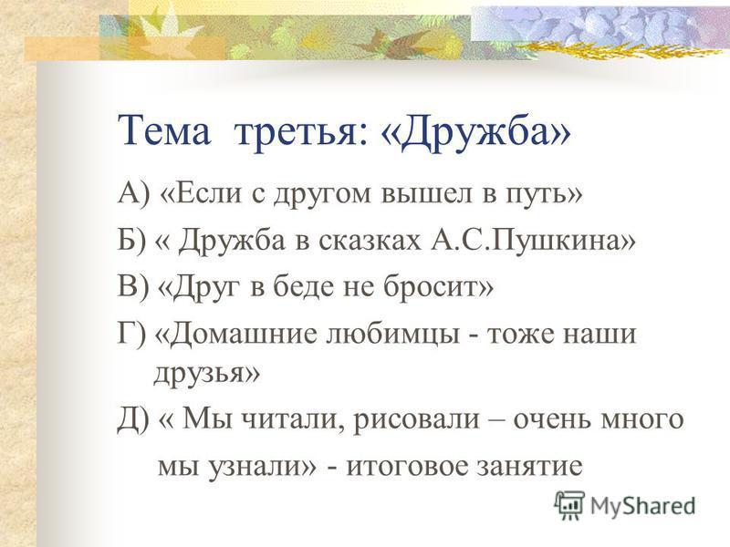 Тема третья: «Дружба» А) «Если с другом вышел в путь» Б) « Дружба в сказках А.С.Пушкина» В) «Друг в беде не бросит» Г) «Домашние любимцы - тоже наши друзья» Д) « Мы читали, рисовали – очень много мы узнали» - итоговое занятие