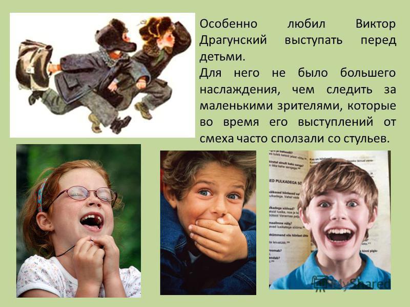 Особенно любил Виктор Драгунский выступать перед детьми. Для него не было большего наслаждения, чем следить за маленькими зрителями, которые во время его выступлений от смеха часто сползали со стульев.