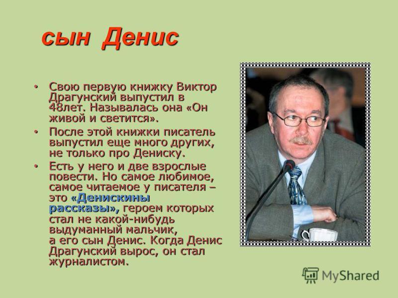 сын Денис сын Денис Свою первую книжку Виктор Драгунский выпустил в 48 лет. Называлась она « Он живой и светится ». Свою первую книжку Виктор Драгунский выпустил в 48 лет. Называлась она « Он живой и светится ». После этой книжки писатель выпустил ещ