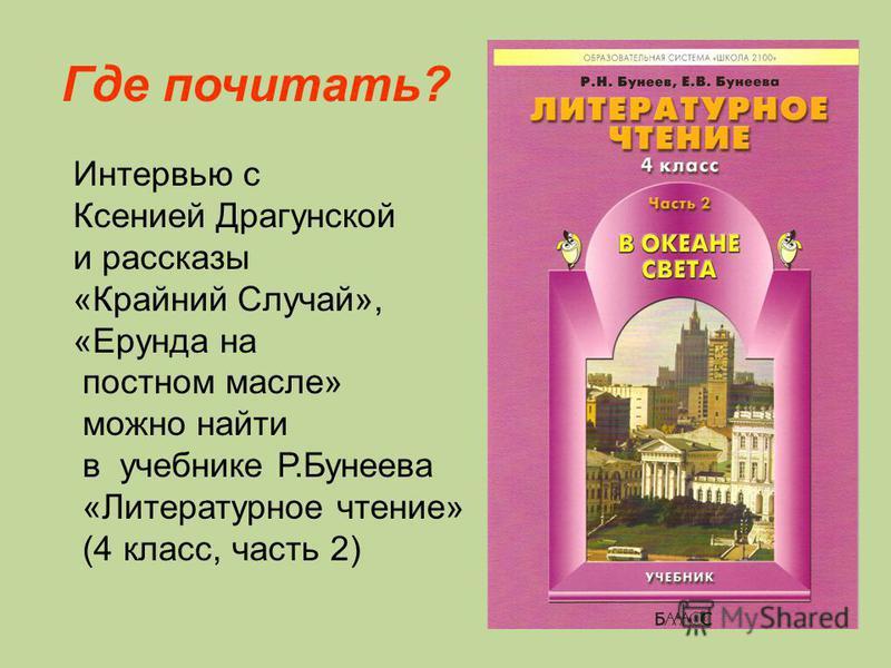 Где почитать? Интервью с Ксенией Драгунской и рассказы «Крайний Случай», «Ерунда на постном масле» можно найти в учебнике Р.Бунеева «Литературное чтение» (4 класс, часть 2)