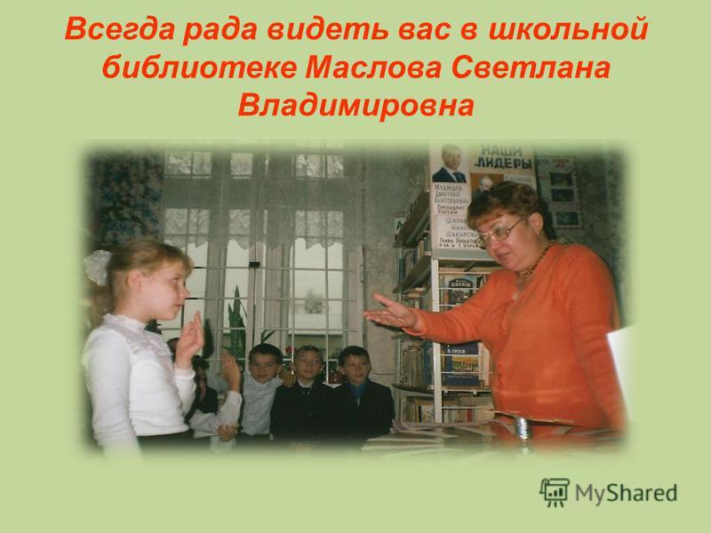 Всегда рада видеть вас в школьной библиотеке Маслова Светлана Владимировна