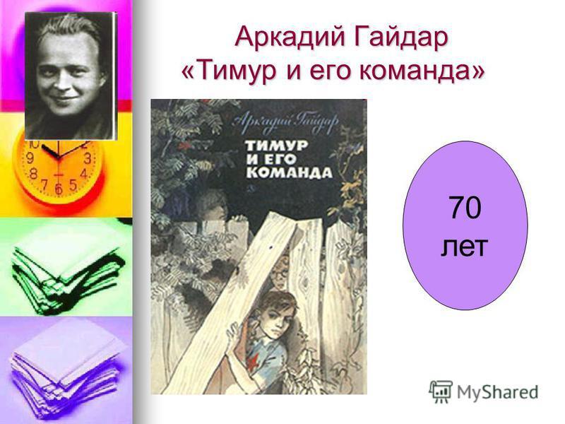 Аркадий Гайдар «Тимур и его команда» Аркадий Гайдар «Тимур и его команда» 70 лет