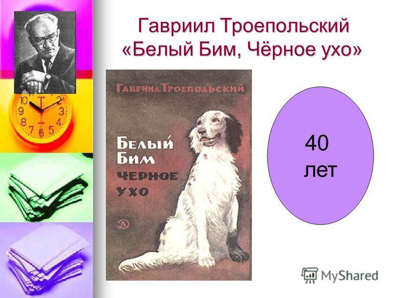 Гавриил Троепольский «Белый Бим, Чёрное ухо» Гавриил Троепольский «Белый Бим, Чёрное ухо» 40 лет
