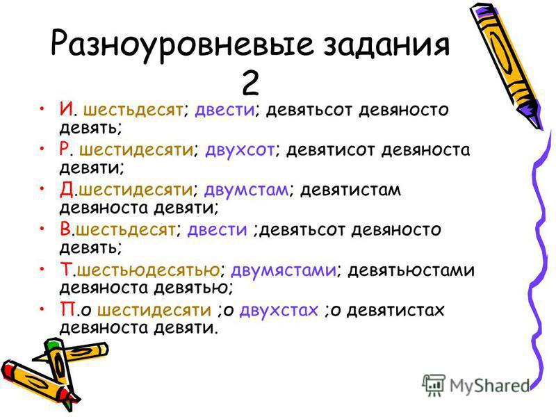 Разноуровневые задания 2 И. шестьдесят; двести; девятьсот девяносто девять; Р. шестидесяти; двухсот; девятисот девяноста девяти; Д.шестидесяти; двумстам; девятистам девяноста девяти; В.шестьдесят; двести ;девятьсот девяносто девять; Т.шестьюдесятью;
