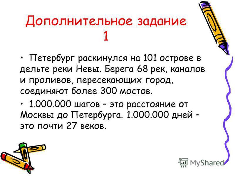 Дополнительное задание 1 Петербург раскинулся на 101 острове в дельте реки Невы. Берега 68 рек, каналов и проливов, пересекающих город, соединяют более 300 мостов. 1.000.000 шагов – это расстояние от Москвы до Петербурга. 1.000.000 дней – это почти 2