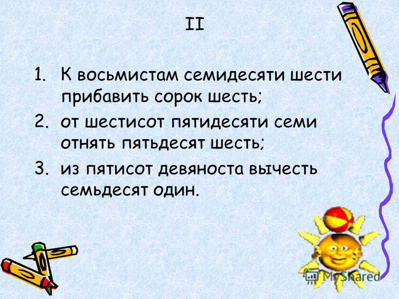 1. К восьмистам семидесяти шести прибавить сорок шесть; 2. от шестисот пятидесяти семи отнять пятьдесят шесть; 3. из пятисот девяноста вычесть семьдесят один. II