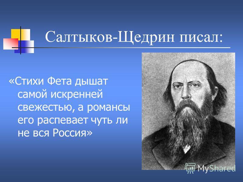 Салтыков-Щедрин писал: «Стихи Фета дышат самой искренней свежестью, а романсы его распевает чуть ли не вся Россия»