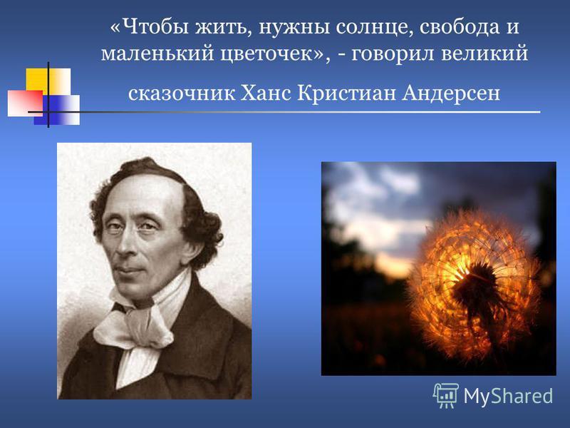 «Чтобы жить, нужны солнце, свобода и маленький цветочек», - говорил великий сказочник Ханс Кристиан Андерсен