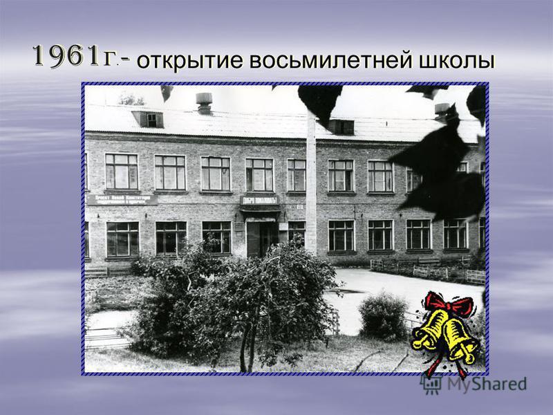 - открытие восьмилетней школы - открытие восьмилетней школы 1961 г. 1961 г.
