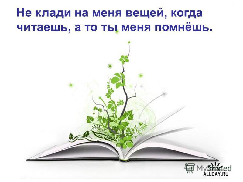 Не клади на меня вещей, когда читаешь, а то ты меня помнёшь.
