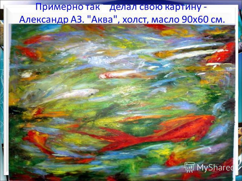 Примерно так делал свою картину - Александр АЗ. Аква, холст, масло 90 х 60 см.