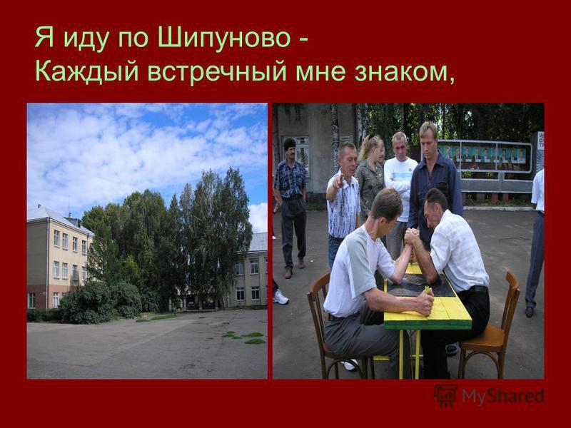 Я иду по Шипуново - Каждый встречный мне знаком,