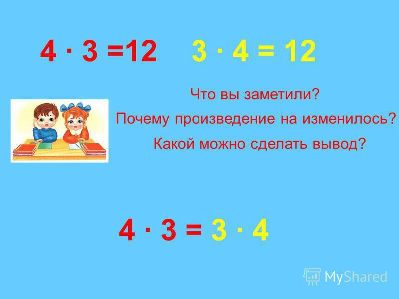 4 · 3 =123 · 4 = 12 4 · 3 = 3 · 4 Что вы заметили? Почему произведение на изменилось? Какой можно сделать вывод?