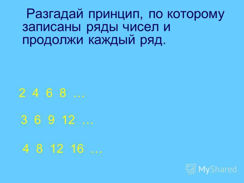 Разгадай принцип, по которому записаны ряды чисел и продолжи каждый ряд. 2 4 6 8 … 3 6 9 12 … 4 8 12 16 …
