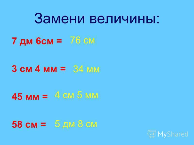 Замени величины: 7 дм 6 см = 3 см 4 мм = 45 мм = 58 см = 76 см 34 мм 4 см 5 мм 5 дм 8 см