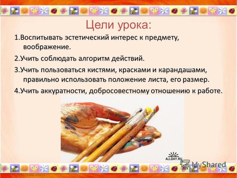 Цели урока: 1. Воспитывать эстетический интерес к предмету, воображение. 2. Учить соблюдать алгоритм действий. 3. Учить пользоваться кистями, красками и карандашами, правильно использовать положение листа, его размер. 4. Учить аккуратности, добросове
