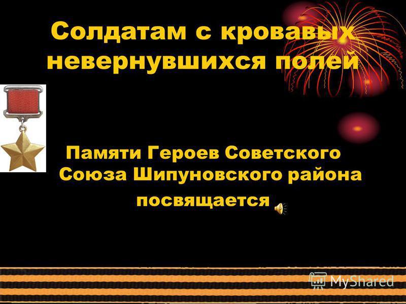 Солдатам с кровавых не вернувшихся полей Памяти Героев Советского Союза Шипуновского района посвящается