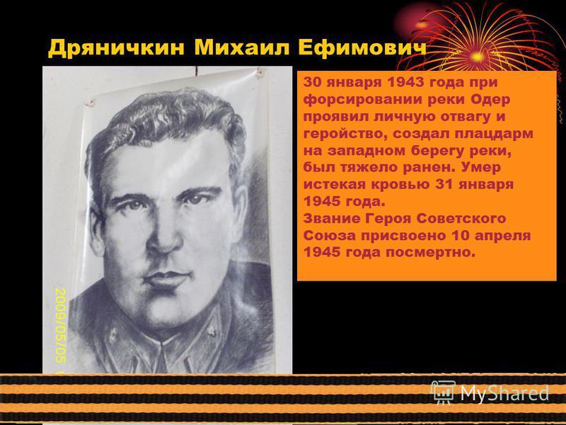 Дряничкин Михаил Ефимович 30 января 1943 года при форсировании реки Одер проявил личную отвагу и геройство, создал плацдарм на западном берегу реки, был тяжело ранен. Умер истекая кровью 31 января 1945 года. Звание Героя Советского Союза присвоено 10